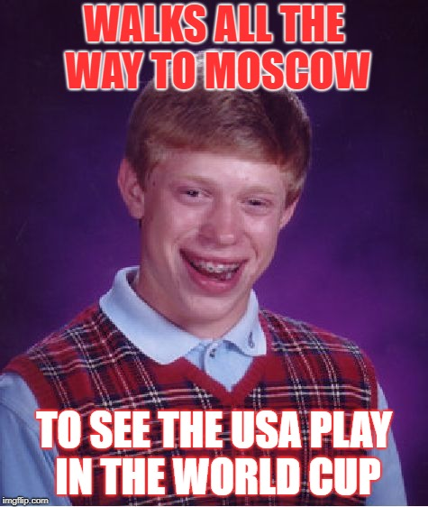 Bad Luck Brianski | WALKS ALL THE WAY TO MOSCOW TO SEE THE USA PLAY IN THE WORLD CUP | image tagged in memes,bad luck brian,world cup | made w/ Imgflip meme maker