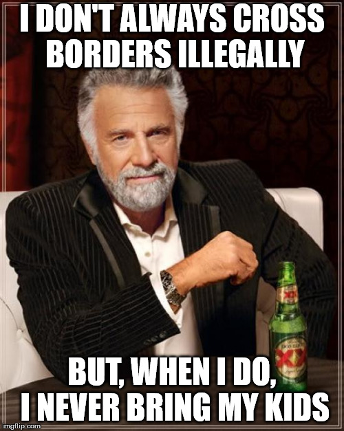 The Most Interesting Man In The World Meme | I DON'T ALWAYS CROSS BORDERS ILLEGALLY BUT, WHEN I DO, I NEVER BRING MY KIDS | image tagged in memes,the most interesting man in the world | made w/ Imgflip meme maker