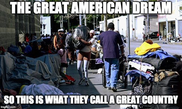 THE GREAT AMERICAN DREAM SO THIS IS WHAT THEY CALL A GREAT COUNTRY | image tagged in the american dream | made w/ Imgflip meme maker