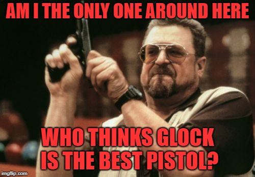 Best Pistol. | AM I THE ONLY ONE AROUND HERE WHO THINKS GLOCK IS THE BEST PISTOL? | image tagged in memes,am i the only one around here | made w/ Imgflip meme maker