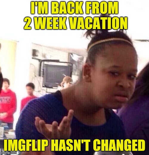 Black Girl Wat Meme | I'M BACK FROM 2 WEEK VACATION IMGFLIP HASN'T CHANGED | image tagged in memes,black girl wat | made w/ Imgflip meme maker