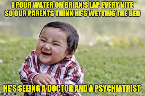 Evil Toddler Week | I POUR WATER ON BRIAN'S LAP EVERY NITE SO OUR PARENTS THINK HE'S WETTING THE BED HE'S SEEING A DOCTOR AND A PSYCHIATRIST | image tagged in memes,evil toddler,evil toddler week,pee,bad luck brian | made w/ Imgflip meme maker