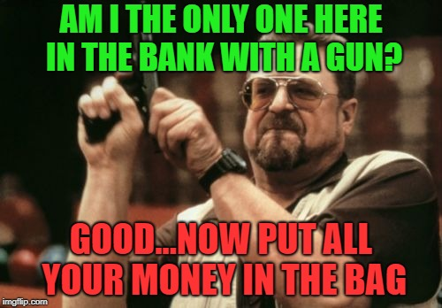 Am I The Only One Around Here Meme | AM I THE ONLY ONE HERE IN THE BANK WITH A GUN? GOOD...NOW PUT ALL YOUR MONEY IN THE BAG | image tagged in memes,am i the only one around here,bank,robery | made w/ Imgflip meme maker