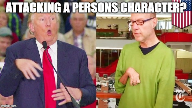 Trump mock | ATTACKING A PERSONS CHARACTER? | image tagged in trump mock | made w/ Imgflip meme maker