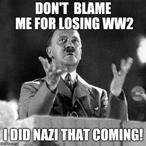 CFK Hitler | DON'T  BLAME ME FOR LOSING WW2 I DID NAZI THAT COMING! | image tagged in cfk hitler | made w/ Imgflip meme maker
