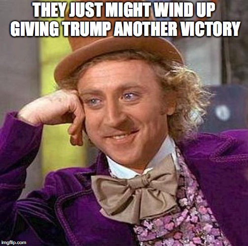 Creepy Condescending Wonka Meme | THEY JUST MIGHT WIND UP GIVING TRUMP ANOTHER VICTORY | image tagged in memes,creepy condescending wonka | made w/ Imgflip meme maker