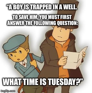 "Half of the fun of playing Professor Layton is laughing at the questions.  | ""A BOY IS TRAPPED IN A WELL. WHAT TIME IS TUESDAY?"" TO SAVE HIM, YOU MUST FIRST ANSWER THE FOLLOWING QUESTION: 