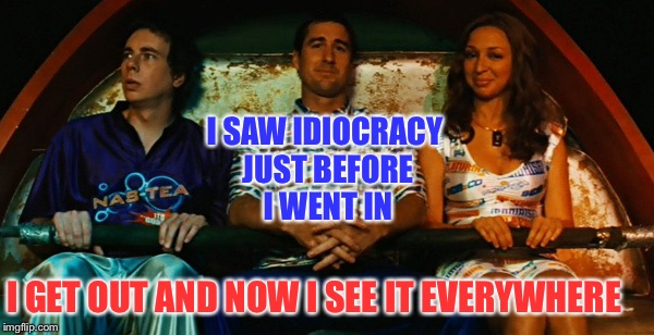 I SAW IDIOCRACY JUST BEFORE I WENT IN I GET OUT AND NOW I SEE IT EVERYWHERE | made w/ Imgflip meme maker