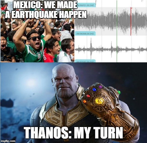 MEXICO: WE MADE A EARTHQUAKE HAPPEN THANOS: MY TURN | image tagged in mexico earthquake | made w/ Imgflip meme maker