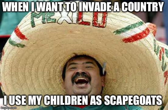 Happy Mexican | WHEN I WANT TO INVADE A COUNTRY I USE MY CHILDREN AS SCAPEGOATS | image tagged in happy mexican | made w/ Imgflip meme maker