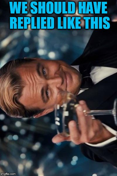 Leonardo Dicaprio Cheers Meme | WE SHOULD HAVE REPLIED LIKE THIS | image tagged in memes,leonardo dicaprio cheers | made w/ Imgflip meme maker