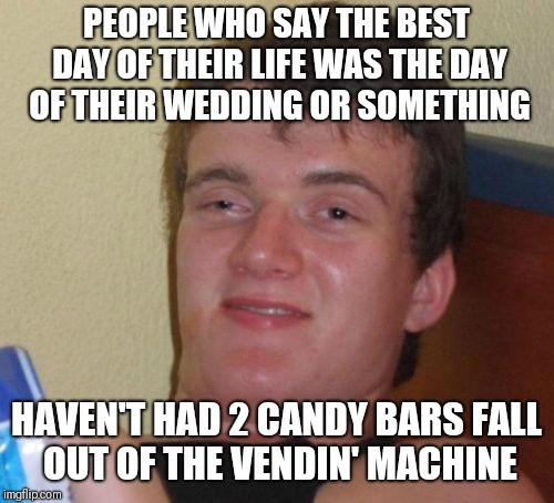 10 Guy Meme | PEOPLE WHO SAY THE BEST DAY OF THEIR LIFE WAS THE DAY OF THEIR WEDDING OR SOMETHING HAVEN'T HAD 2 CANDY BARS FALL OUT OF THE VENDIN' MACHINE | image tagged in memes,10 guy | made w/ Imgflip meme maker