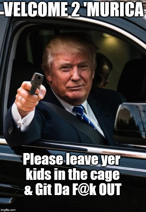 'Murica |  VELCOME 2 'MURICA; Please leave yer kids in the cage & Git Da F@k OUT | image tagged in trump greetings | made w/ Imgflip meme maker