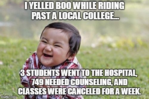 Evil Toddler Meme | I YELLED BOO WHILE RIDING PAST A LOCAL COLLEGE... 3 STUDENTS WENT TO THE HOSPITAL, 749 NEEDED COUNSELING, AND CLASSES WERE CANCELED FOR A WE | image tagged in memes,evil toddler | made w/ Imgflip meme maker
