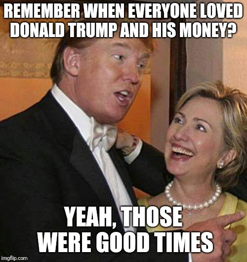 Trump Hillary | REMEMBER WHEN EVERYONE LOVED DONALD TRUMP AND HIS MONEY? YEAH, THOSE WERE GOOD TIMES | image tagged in trump hillary | made w/ Imgflip meme maker
