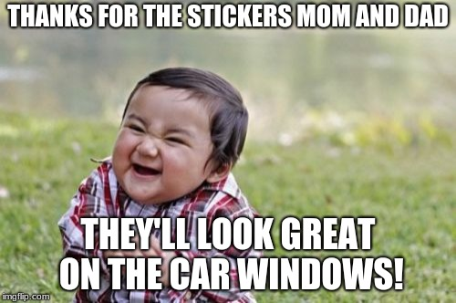 Evil Toddler Meme | THANKS FOR THE STICKERS MOM AND DAD THEY'LL LOOK GREAT ON THE CAR WINDOWS! | image tagged in memes,evil toddler | made w/ Imgflip meme maker