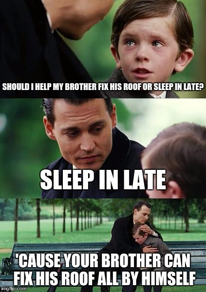 Finding Neverland Meme | SHOULD I HELP MY BROTHER FIX HIS ROOF OR SLEEP IN LATE? SLEEP IN LATE 'CAUSE YOUR BROTHER CAN FIX HIS ROOF ALL BY HIMSELF | image tagged in memes,finding neverland | made w/ Imgflip meme maker