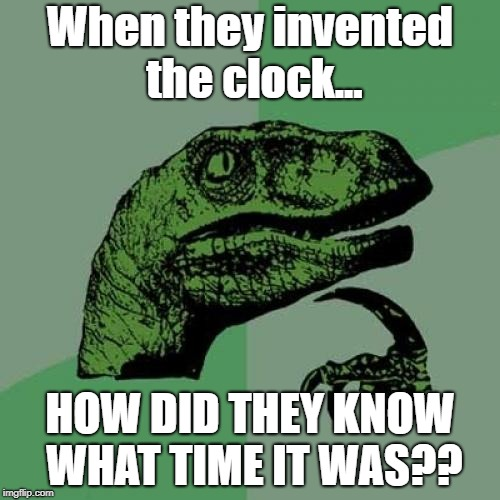No nerdy answers please :) | When they invented the clock... HOW DID THEY KNOW WHAT TIME IT WAS?? | image tagged in memes,philosoraptor | made w/ Imgflip meme maker