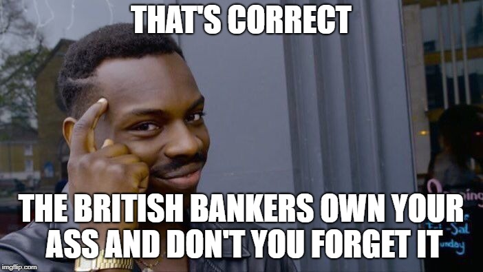 Roll Safe Think About It Meme | THAT'S CORRECT THE BRITISH BANKERS OWN YOUR ASS AND DON'T YOU FORGET IT | image tagged in memes,roll safe think about it | made w/ Imgflip meme maker