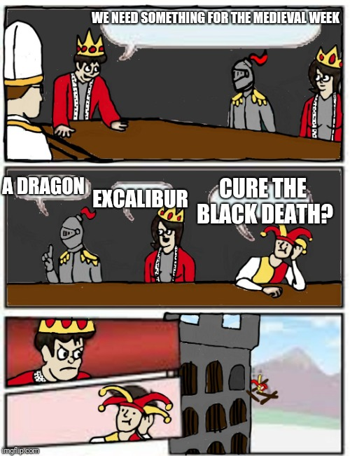 Medieval Boardroom Suggestion | WE NEED SOMETHING FOR THE MEDIEVAL WEEK EXCALIBUR A DRAGON CURE THE BLACK DEATH? | image tagged in medieval boardroom suggestion | made w/ Imgflip meme maker