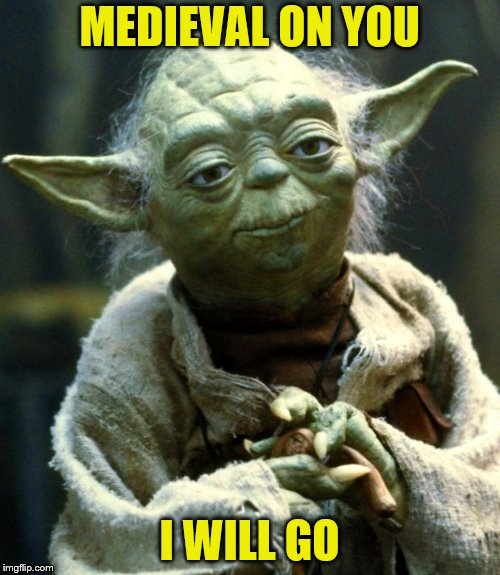 Star Wars Yoda Meme | MEDIEVAL ON YOU I WILL GO | image tagged in memes,star wars yoda | made w/ Imgflip meme maker