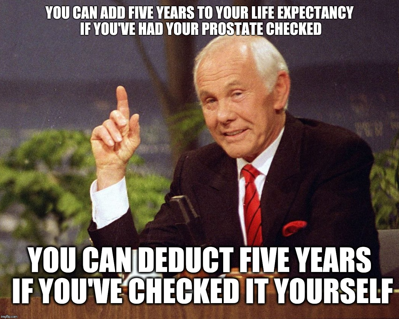 YOU CAN ADD FIVE YEARS TO YOUR LIFE EXPECTANCY IF YOU'VE HAD YOUR PROSTATE CHECKED YOU CAN DEDUCT FIVE YEARS IF YOU'VE CHECKED IT YOURSELF | made w/ Imgflip meme maker
