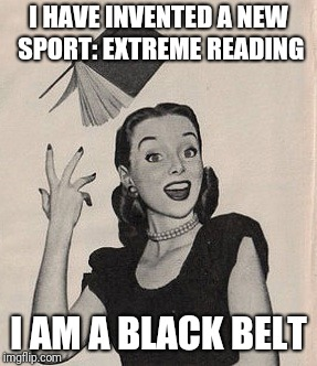 Throwing book vintage woman | I HAVE INVENTED A NEW SPORT: EXTREME READING I AM A BLACK BELT | image tagged in throwing book vintage woman | made w/ Imgflip meme maker