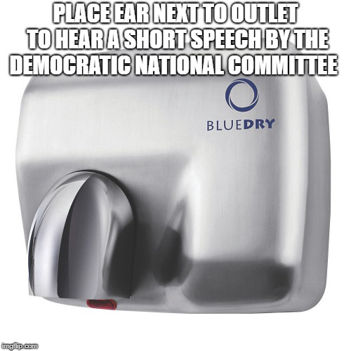 PLACE EAR NEXT TO OUTLET TO HEAR A SHORT SPEECH BY THE DEMOCRATIC NATIONAL COMMITTEE | image tagged in electric hand dryer | made w/ Imgflip meme maker