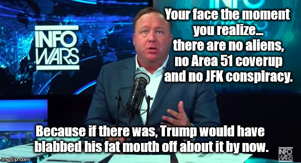 Trump Can't keep Secrets | Your face the moment you realize... there are no aliens, no Area 51 coverup and no JFK conspiracy. Because if there was, Trump would have bl | image tagged in political meme,trump,area 51,aliens,jfk | made w/ Imgflip meme maker