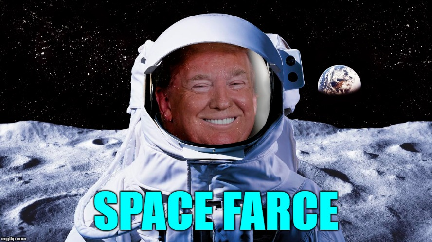 Space Farce | SPACE FARCE | image tagged in trump,space,space force,space farce | made w/ Imgflip meme maker