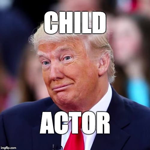 Child actor. | CHILD ACTOR | image tagged in trump,children,immigrant children,republicans,fraud | made w/ Imgflip meme maker