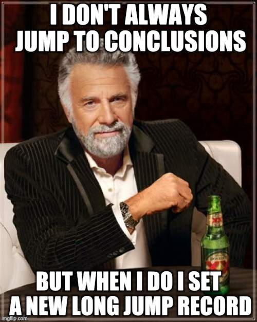 The Most Interesting Man In The World Meme | I DON'T ALWAYS JUMP TO CONCLUSIONS BUT WHEN I DO I SET A NEW LONG JUMP RECORD | image tagged in memes,the most interesting man in the world | made w/ Imgflip meme maker