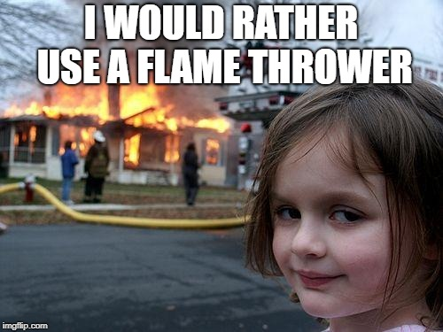 Evil little girl like the fire | I WOULD RATHER USE A FLAME THROWER | image tagged in memes,disaster girl | made w/ Imgflip meme maker