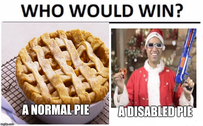 i think im a lil late on this meme :P | A NORMAL PIE A DISABLED PIE | image tagged in pie,disabled pie,memes,funny,who would win | made w/ Imgflip meme maker