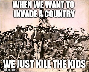 WHEN WE WANT TO INVADE A COUNTRY WE JUST KILL THE KIDS | made w/ Imgflip meme maker