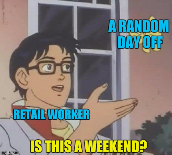 Is This A Pigeon Meme | RETAIL WORKER A RANDOM DAY OFF IS THIS A WEEKEND? | image tagged in is this a pigeon,memes,funny,weekend,retail,fml | made w/ Imgflip meme maker