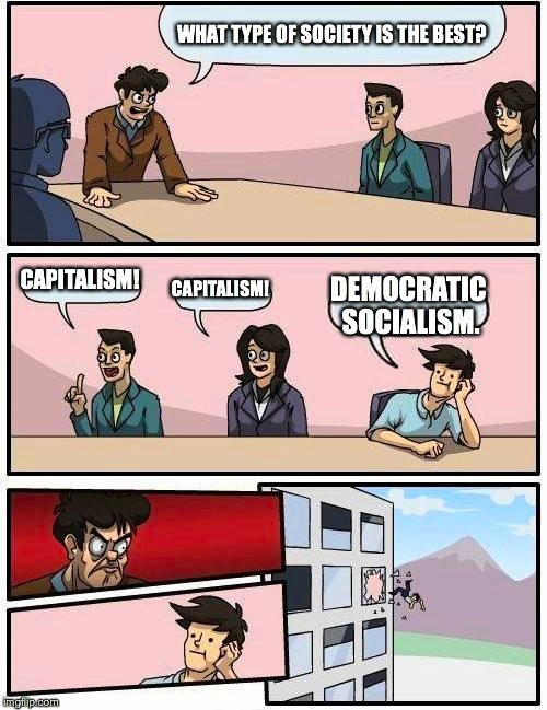 Boardroom Meeting Suggestion Meme | WHAT TYPE OF SOCIETY IS THE BEST? CAPITALISM! CAPITALISM! DEMOCRATIC SOCIALISM. | image tagged in memes,boardroom meeting suggestion | made w/ Imgflip meme maker