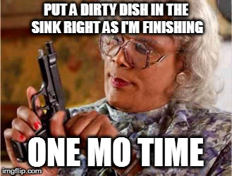 Madea One mo Time | PUT A DIRTY DISH IN THE SINK RIGHT AS I'M FINISHING ONE MO TIME | image tagged in madea one mo time | made w/ Imgflip meme maker