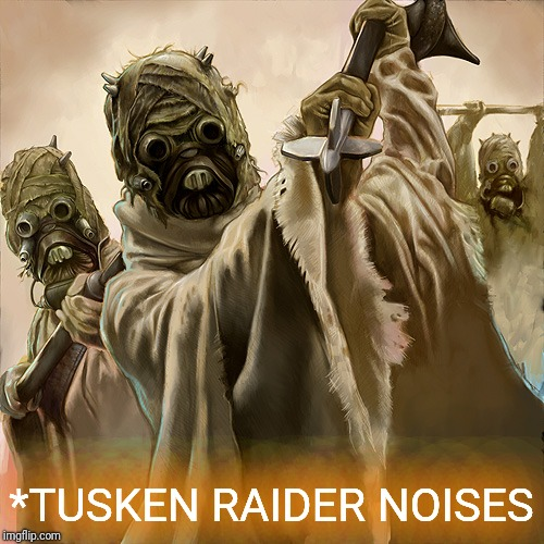 *TUSKEN RAIDER NOISES | made w/ Imgflip meme maker
