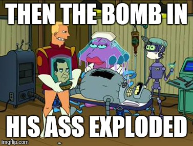 THEN THE BOMB IN HIS ASS EXPLODED | made w/ Imgflip meme maker