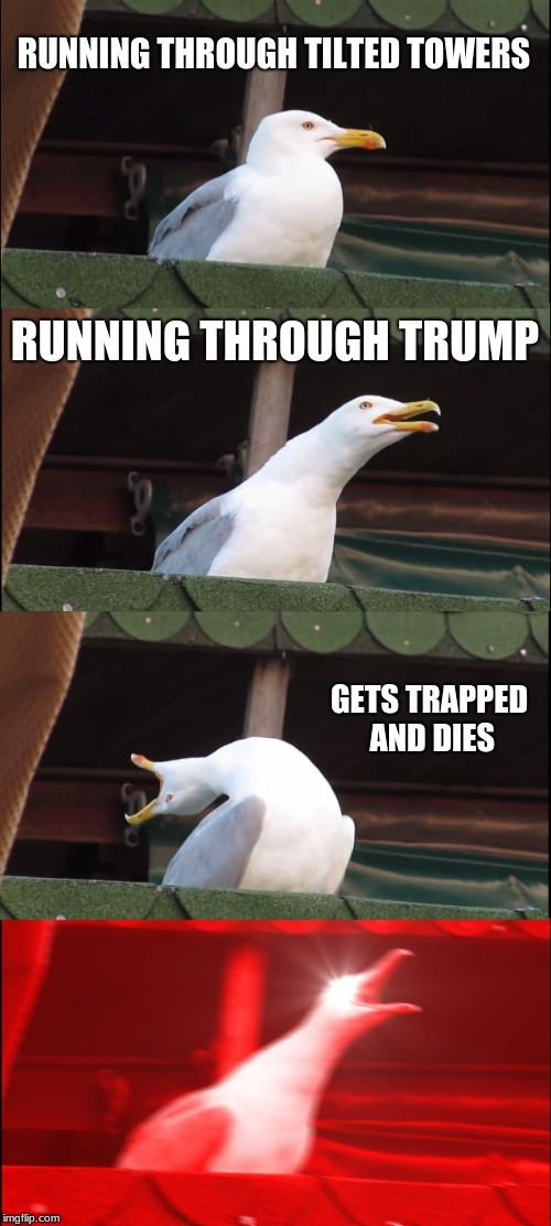Inhaling Seagull Meme | RUNNING THROUGH TILTED TOWERS RUNNING THROUGH TRUMP GETS TRAPPED AND DIES | image tagged in memes,inhaling seagull | made w/ Imgflip meme maker