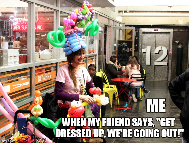 "We're going out! | ME WHEN MY FRIEND SAYS, ""GET DRESSED UP, WE'RE GOING OUT!"" 