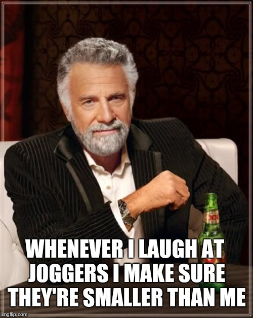 The Most Interesting Man In The World Meme | WHENEVER I LAUGH AT JOGGERS I MAKE SURE THEY'RE SMALLER THAN ME | image tagged in memes,the most interesting man in the world | made w/ Imgflip meme maker