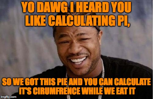 Yo Dawg Heard You Meme | YO DAWG I HEARD YOU LIKE CALCULATING PI, SO WE GOT THIS PIE AND YOU CAN CALCULATE IT'S CIRUMFRENCE WHILE WE EAT IT | image tagged in memes,yo dawg heard you,funny,pie,circle,pie charts | made w/ Imgflip meme maker