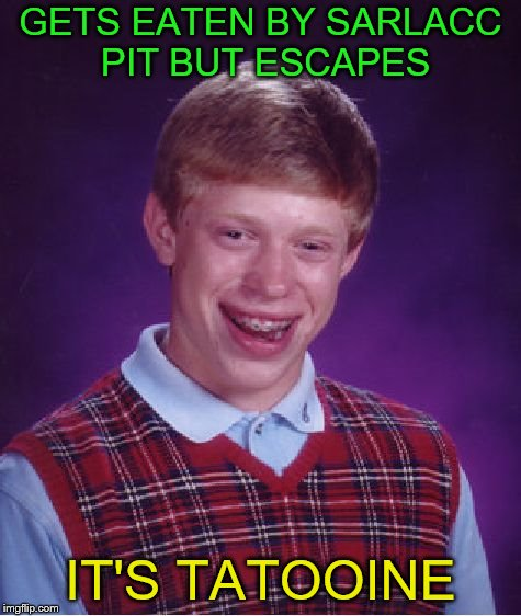 Bad Luck Brian Meme | GETS EATEN BY SARLACC PIT BUT ESCAPES IT'S TATOOINE | image tagged in memes,bad luck brian | made w/ Imgflip meme maker
