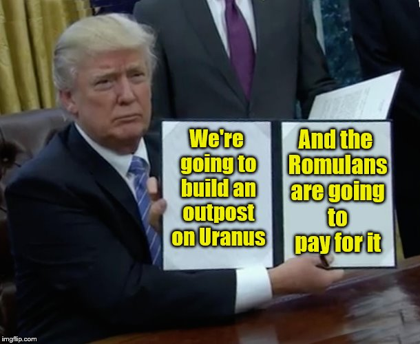 Trump Bill Signing Meme | We're going to build an outpost on Uranus And the Romulans are going to pay for it | image tagged in memes,trump bill signing | made w/ Imgflip meme maker