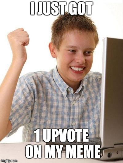First Day On The Internet Kid Meme | I JUST GOT 1 UPVOTE ON MY MEME | image tagged in memes,first day on the internet kid | made w/ Imgflip meme maker