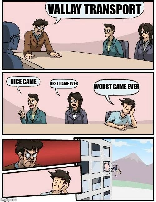 Boardroom Meeting Suggestion Meme | VALLAY TRANSPORT NICE GAME BEST GAME EVER WORST GAME EVER | image tagged in memes,boardroom meeting suggestion | made w/ Imgflip meme maker