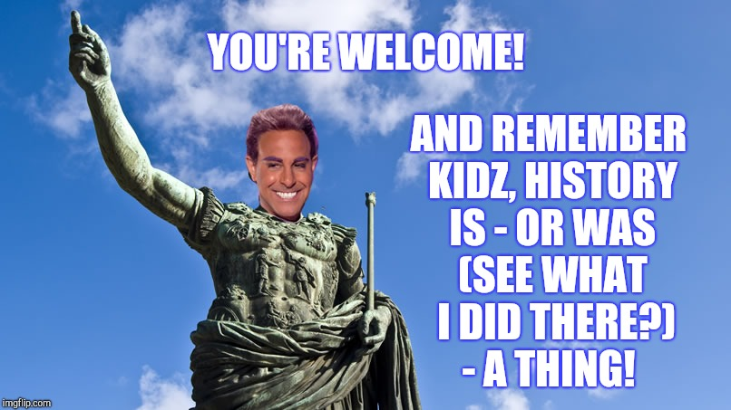 Hunger Games - Caesar Flickerman (S Tucci) Statue of Caesar | YOU'RE WELCOME! AND REMEMBER KIDZ, HISTORY IS - OR WAS (SEE WHAT  I DID THERE?)   - A THING! | image tagged in hunger games - caesar flickerman s tucci statue of caesar | made w/ Imgflip meme maker