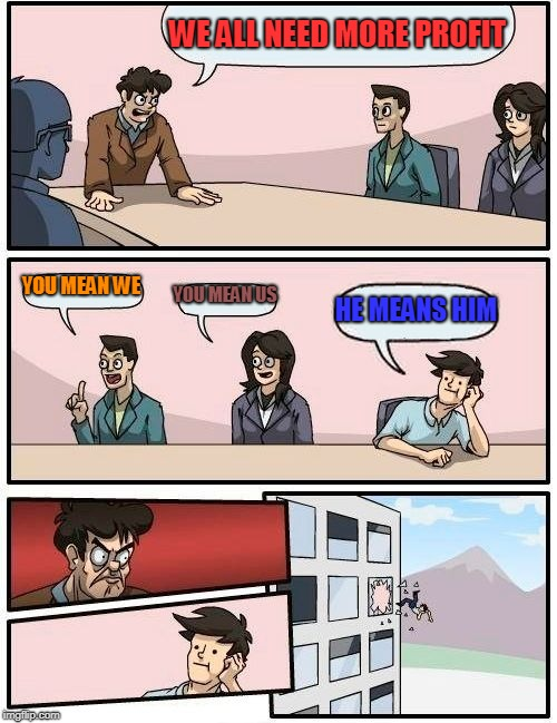 Boardroom Meeting Suggestion Meme | WE ALL NEED MORE PROFIT YOU MEAN WE YOU MEAN US HE MEANS HIM | image tagged in memes,boardroom meeting suggestion | made w/ Imgflip meme maker
